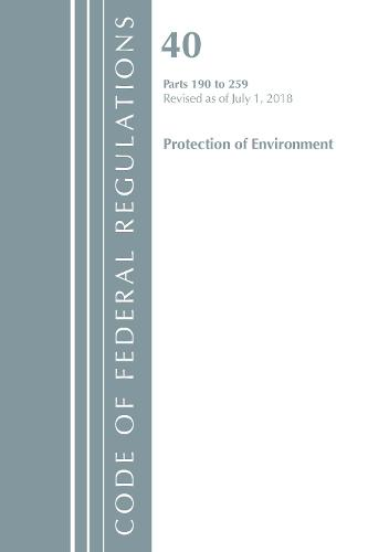 Code of Federal Regulations, Title 40 Protection of the Environment 190-259, Revised as of July 1, 2018 - Code of Federal Regulations, Title 40 Protection of the Environment (Paperback)