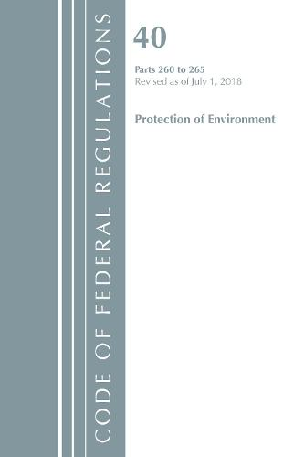 Code of Federal Regulations, Title 40 Protection of the Environment 260-265, Revised as of July 1, 2018 - Code of Federal Regulations, Title 40 Protection of the Environment (Paperback)