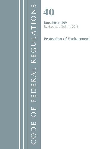 Code of Federal Regulations, Title 40 Protection of the Environment 300-399, Revised as of July 1, 2018 - Code of Federal Regulations, Title 40 Protection of the Environment (Paperback)