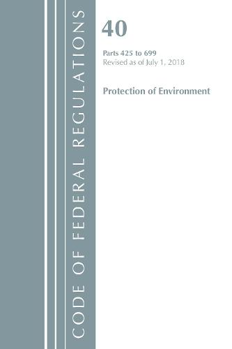 Code of Federal Regulations, Title 40 Protection of the Environment 425-699, Revised as of July 1, 2018 - Code of Federal Regulations, Title 40 Protection of the Environment (Paperback)
