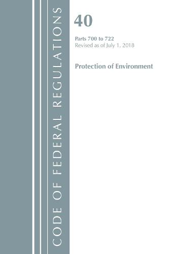Code of Federal Regulations, Title 40: Parts 700-722 (Protection of Environment) TSCA - Toxic Substances: Revised 7/18 - Code of Federal Regulations, Title 40 Protection of the Environment (Paperback)