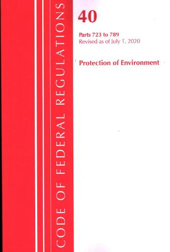 Code of Federal Regulations, Title 40: Parts 723-789 (Protection of Environment) TSCA - Toxic Substances: Revised as of July 2020 - Code of Federal Regulations, Title 40 Protection of the Environment (Paperback)