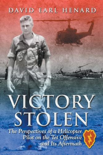 Victory Stolen: The Perspectives of a Helicopter Pilot on the TET Offensive and Its Aftermath (Paperback)