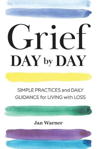 Grief Day by Day: Simple Practices and Daily Guidance for Living with Loss (Paperback)