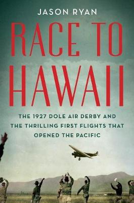 Race to Hawaii: The 1927 Dole Air Derby and the Thrilling First Flights That Opened the Pacific (Paperback)