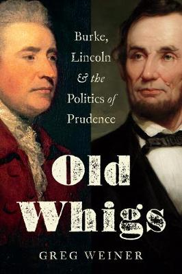 Old Whigs: Burke, Lincoln, and the Politics of Prudence (Hardback)