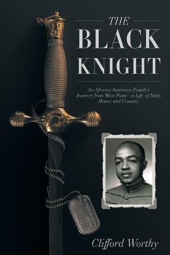 The Black Knight: An African-American Family's Journey from West Point-a Life of Duty, Honor and Country (Paperback)