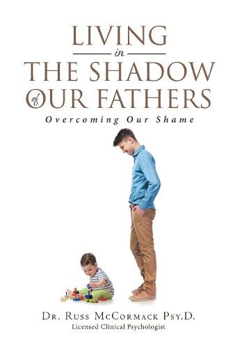 Living in The Shadow of Our Fathers: Overcoming Our Shame (Hardback)