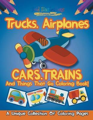 Trucks, Airplanes, Cars, Trains, and Things That Go Coloring Book! a Unique Collection of Coloring Pages (Paperback)