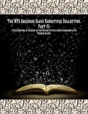 The Wpa Arkansas Slave Narratives Collection. Part VII: A Folk History of Slavery in the United States from Interviews with Former Slaves. (Paperback)