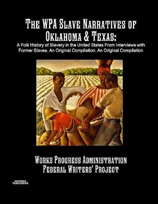 The Wpa Slave Narratives of Oklahoma & Texas: A Folk History of Slavery in the United States from Interviews with Former Slaves. an Original Compilation. (Paperback)