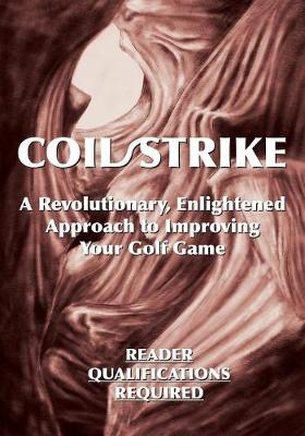 Coil/Strike: A Revolutionary, Enlightened Approach to Improving Your Golf Game - Reader Qualifications Required (Paperback)