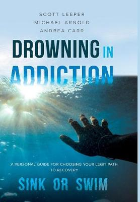Drowning in Addiction: Sink or Swim: A Personal Guide to Choosing Your Legit Path to Recovery (Hardback)