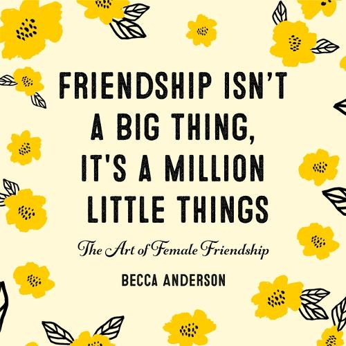 Friendship Isn't a Big Thing, It's a Million Little Things: The Art of Female Friendship (Affirmations, Gift for Best Friend) (Hardback)