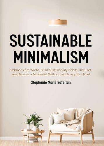 Sustainable Minimalism: Embrace Zero Waste, Build Sustainability Habits That Last, and Become a Minimalist without Sacrificing the Planet (Green Housecleaning, Zero Waste Living) (Paperback)