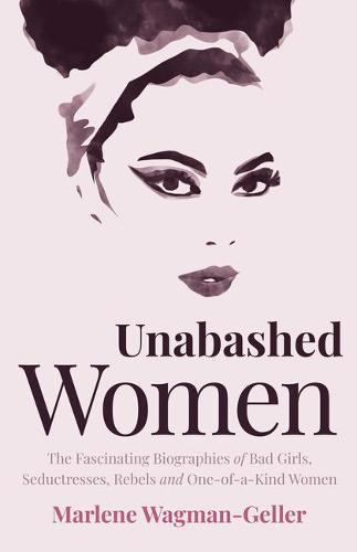 Unabashed Women: The Fascinating Biographies of Bad Girls, Seductresses, Rebels and One-of-a-Kind Women - Celebrating Women (Paperback)