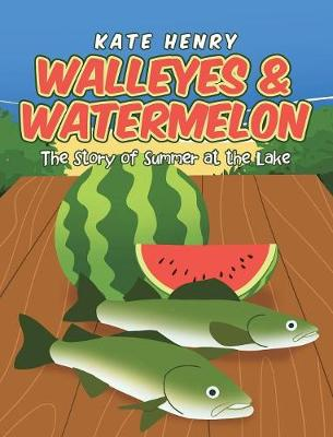 Walleyes & Watermelon: The Story of Summer at the Lake (Hardback)