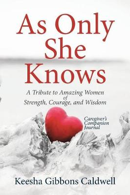 As Only She Knows: A Tribute to Amazing Women of Strength, Courage, and Wisdom Caregiver's Companion Journal (Paperback)