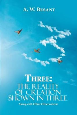 Three - The Father, the Son, and the Holy Spirit: The Reality of Creation Shown in Three, Along with Other Observations (Paperback)