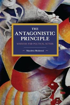 The Antagonistic Principle: Marxism and Political Action - Historical Materialism (Paperback)
