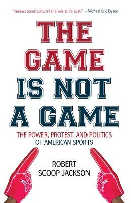 The Game is Not a Game: The Power, Protest and Politics of American Sports (Paperback)