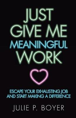 Just Give Me Meaningful Work: Escape Your Exhausting Job and Start Making a Difference (Paperback)