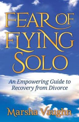 Fear of Flying Solo: An Empowering Guide to Recovery from Divorce (Paperback)