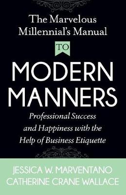 The Marvelous Millennial's Manual To Modern Manners: Professional Success and Happiness with the Help of Business Etiquette (Paperback)