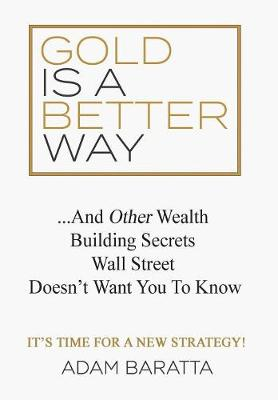 Gold Is A Better Way: And Other Wealth Building Secrets Wall Street Doesn't Want You To Know (Hardback)