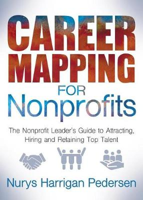 Career Mapping for Nonprofits: The Nonprofits Leader's Guide to Attracting, Hiring, and Retaining Top Talent (Paperback)