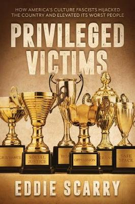 Privileged Victims: How America's Culture Fascists Hijacked the Country and Elevated Its Worst People (Hardback)