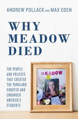Why Meadow Died: The People and Policies That Created The Parkland Shooter and Endanger America's Students (Hardback)
