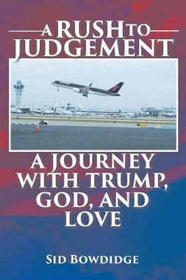 A Rush to Judgement: A Journey with Trump, God, and Love (Paperback)