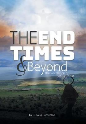 The End Times and Beyond: The Revelation of Jesus Christ (Hardback)