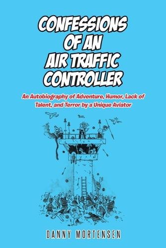 Confessions of an Air Traffic Controller: An Autobiography of Adventure, Humor, Lack of Talent, and Terror by a Unique Aviator (Paperback)