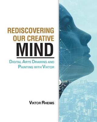 Rediscovering Our Creative Mind: Digital Arts Drawing and Painting with Viktor (Paperback)