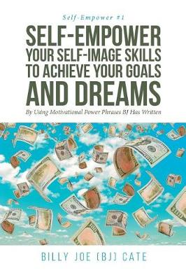 Self-Empower Your Self-Image Skills To Achieve Your Goals and Dreams; By Using Motivational Power Phrases BJ Has Written - Self-Empower 1 (Paperback)