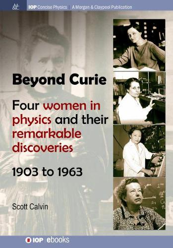 Beyond Curie: Four Women in Physics and Their Remarkable Discoveries, 1903 to 1963 - IOP Concise Physics (Hardback)
