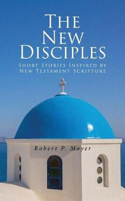The New Disciples: Short Stories Inspired by New Testament Scripture (Paperback)