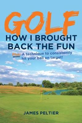 Golf: How I Brought Back the Fun: Plus: A Technique to Consistently Hit Your Ball on Target! (Paperback)