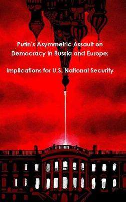 Putin's Asymmetric Assault on Democracy in Russia and Europe: Implications for U.S. National Security (Hardback)
