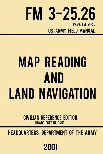 Map Reading And Land Navigation - FM 3-25.26 US Army Field Manual FM 21-26 (2001 Civilian Reference Edition): Unabridged Manual On Map Use, Orienteering, Topographic Maps, And Land Navigation(Latest Release) - Military Outdoors Skills 4 (Paperback)
