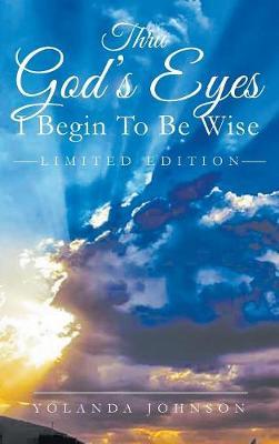 Thru God's Eyes: I Begin to Be Wise: New Improved Edition (Hardback)