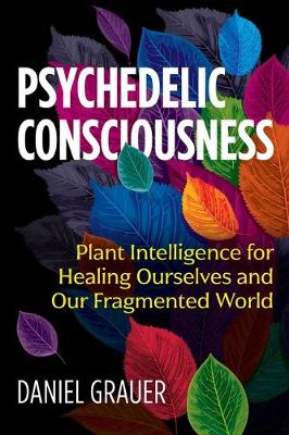 Psychedelic Consciousness: Plant Intelligence for Healing Ourselves and Our Fragmented World (Paperback)