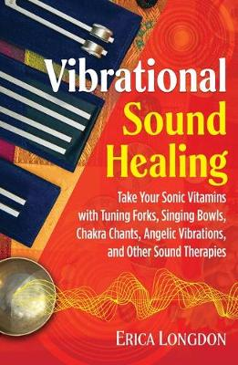 Vibrational Sound Healing: Take Your Sonic Vitamins with Tuning Forks, Singing Bowls, Chakra Chants, Angelic Vibrations, and Other Sound Therapies (Paperback)