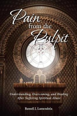 Pain from the Pulpit: Understanding, Overcoming, and Healing After Suffering Spiritual Abuse (Paperback)