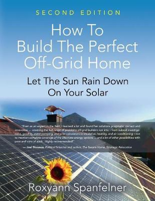How to Build the Perfect Off-Grid Home: Let the Sun Rain Down on Your Solar (Paperback)