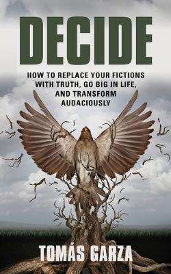Decide: How to Replace Your Fictions with Truth, Go Big in Life, and Transform Audaciously (Paperback)