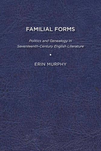 Familial Forms: Politics and Genealogy in Seventeenth-Century English Literature (Hardback)