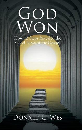God Won: How 12 Steps Revealed the Good News of the Gospel (Hardback)
